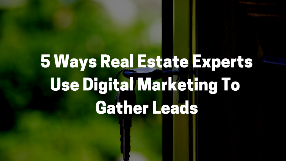 5 Ways Real Estate Experts Use Digital Marketing To Gather Leads
