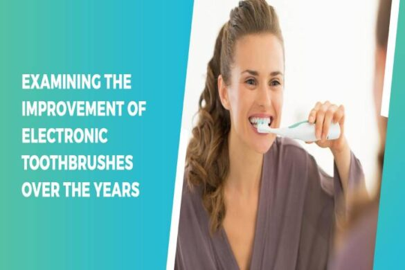 Examining the Improvement of Electronic Toothbrushes Over the Years